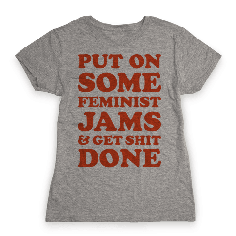 Put On Some Feminist Jams and Get Shit Done Womens T-Shirt