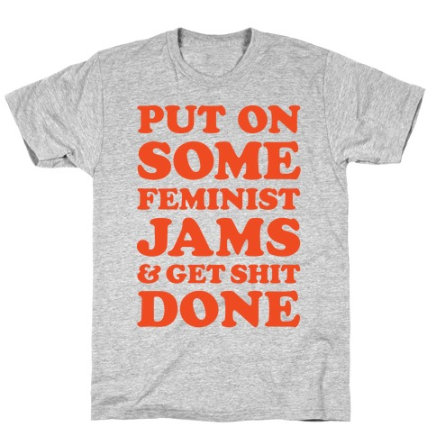 Put On Some Feminist Jams and Get Shit Done T-Shirt