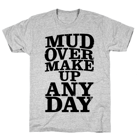 Mud Over Makeup Any Day Mens T-Shirt