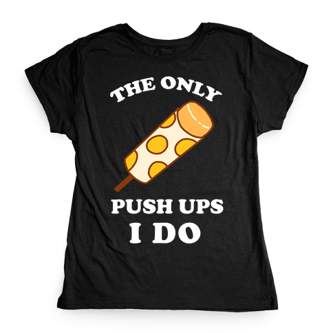 The Only Push Ups I Do Womens T-Shirt