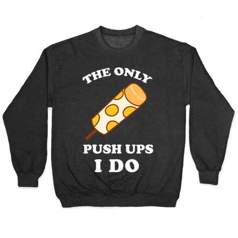The Only Push Ups I Do Pullover