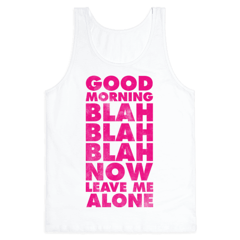 Good Morning Blah Blah Blah Now Leave Me Alone Tank Top