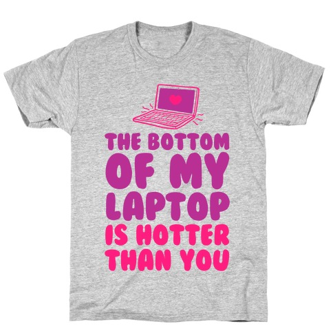 The Bottom of My Laptop is Hotter Than You T-Shirt