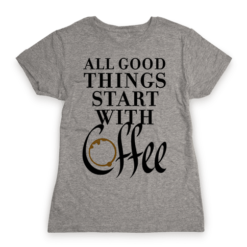 All Good Things Start With Coffee Womens T-Shirt