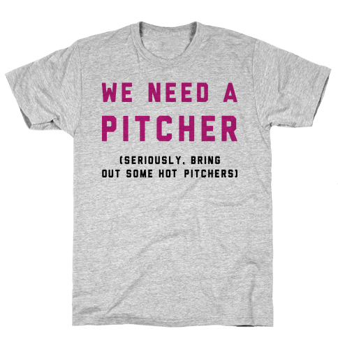 We Need a Pitcher Mens T-Shirt
