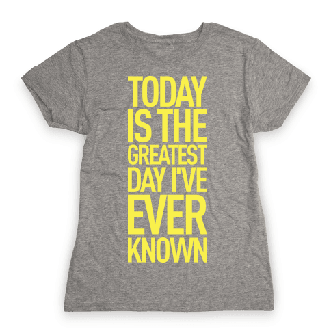 Today Is The Greatest Day I've Ever Known Womens T-Shirt
