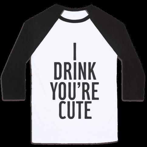 I Drink You're Cute Baseball Tee