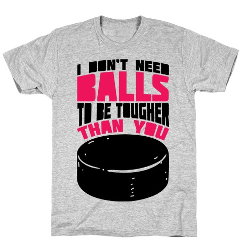 I Don't Need Balls To Be Tougher Than You T-Shirt