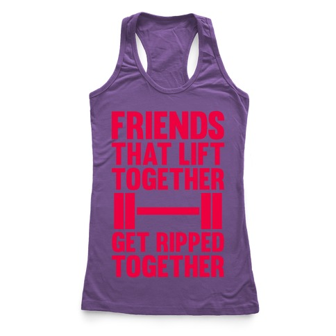 Friends That Lift Together Get Ripped Together Racerback Tank Top