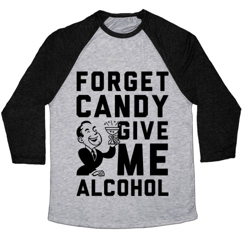 Forget Candy Give Me Alcohol Baseball Tee