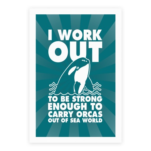 I Work Out to be Strong Enough to Carry Orcas Out of Sea World Poster