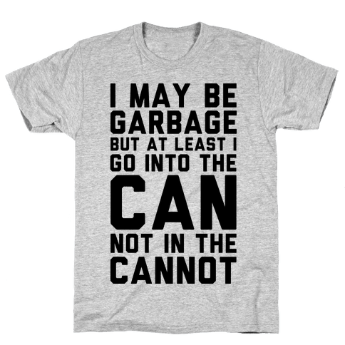 I May Be Garbage but at Least I Go into the Can Not in the Cannot Mens T-Shirt