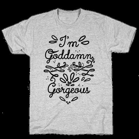 I'm Goddamn Gorgeous Mens T-Shirt
