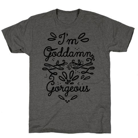 I'm Goddamn Gorgeous T-Shirt