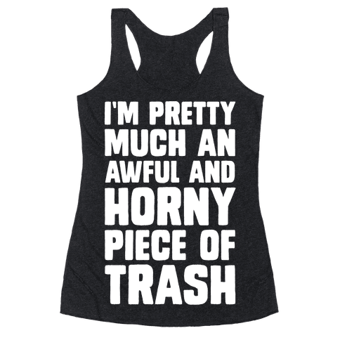 I'm Pretty Much An Awful And Horny Piece Of Trash Racerback Tank Top