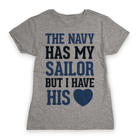 The Navy Has My Sailor, But I Have His Heart Womens T-Shirt