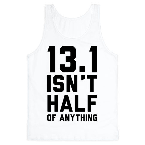 13.1 Isn't Half Of Anything Tank Top