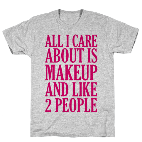 All I Care About Is Makeup And Like 2 People Mens T-Shirt