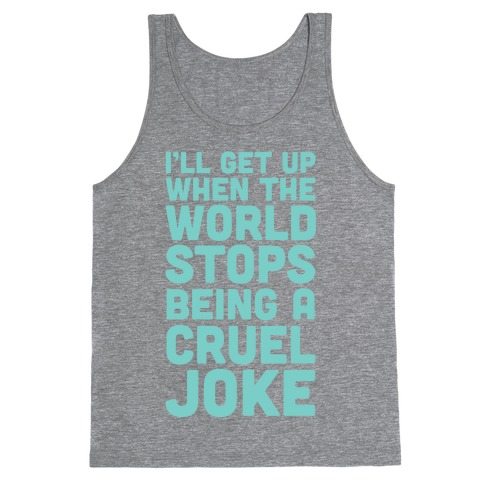 I'll Get Up When The World Stops Being A Cruel Joke Tank Top
