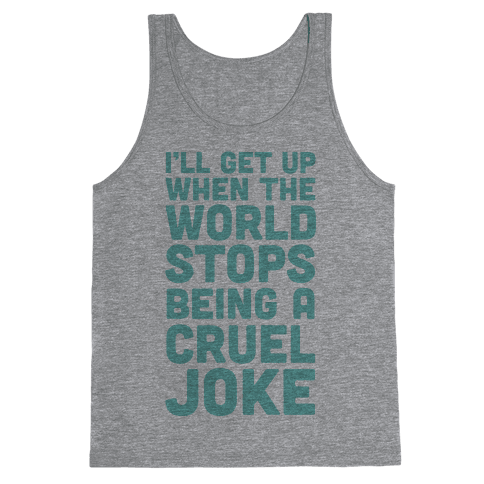 I'll Get Up When The World Stops Being A Cruel Joke Tank Top