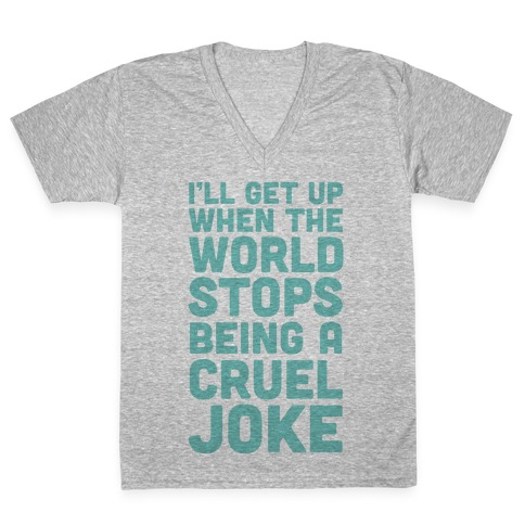 I'll Get Up When The World Stops Being A Cruel Joke V-Neck Tee Shirt