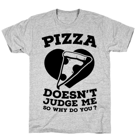 Pizza Doesn't Judge Me So Why Do You? Mens T-Shirt