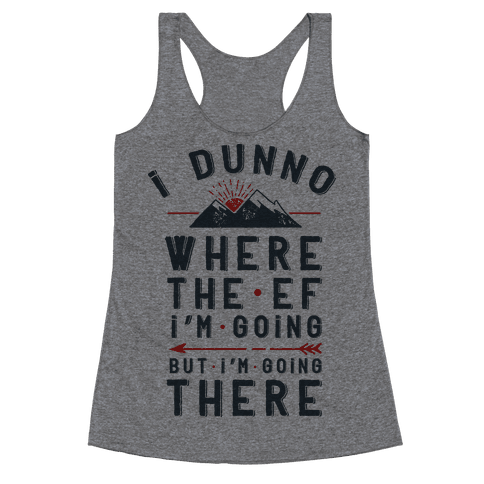 I Dunno Where the Ef I'm Going But I'm Going There Racerback Tank Top
