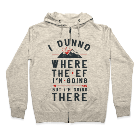I Dunno Where the Ef I'm Going But I'm Going There Zip Hoodie