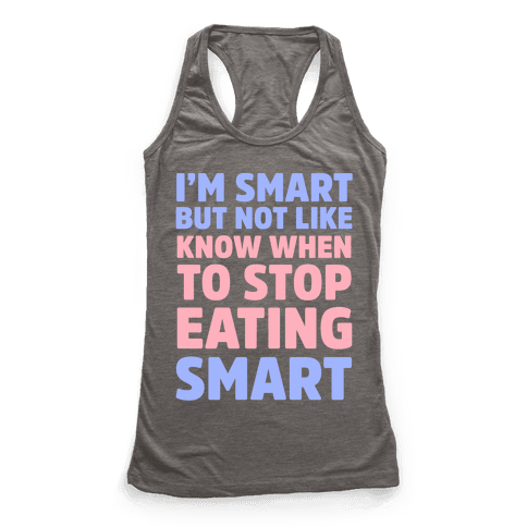 I'm Smart But Not Like 'Know when to Stop Eating' Smart