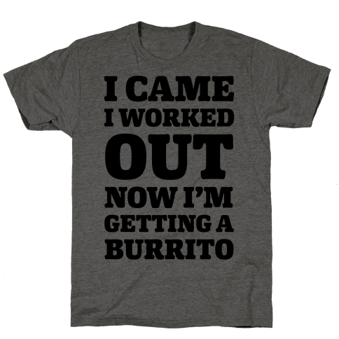 I Came I Worked Out Now I'm Getting A Burrito