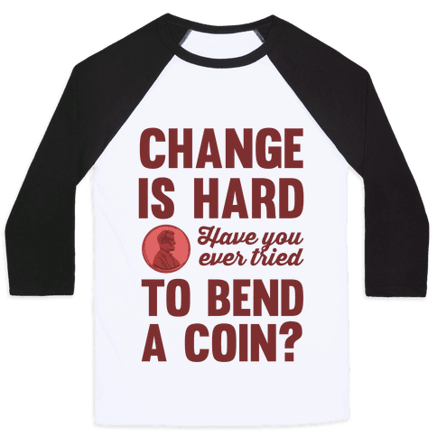 Change Is Hard Have You Ever Tried To Bend A Coin? Baseball Tee