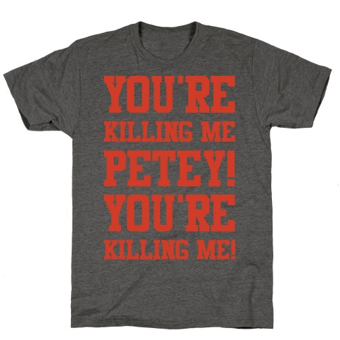 You're Killing Me Petey You're Killing Me T-Shirt