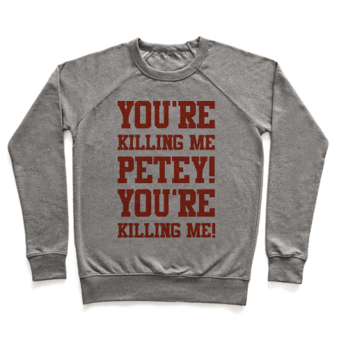 You're Killing Me Petey You're Killing Me Pullover
