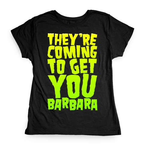 They're Coming To Get You Barbara Womens T-Shirt