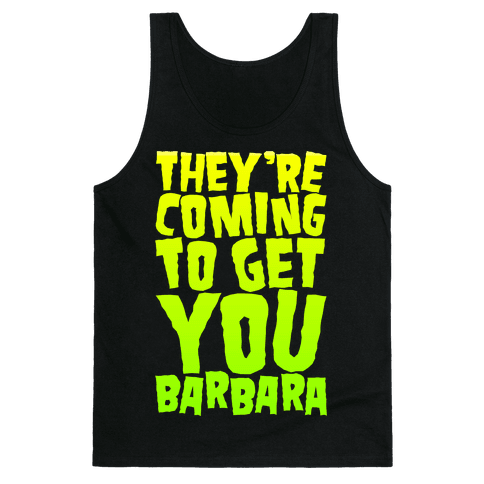 They're Coming To Get You Barbara Tank Top