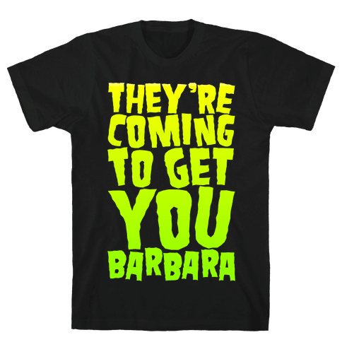 They're Coming To Get You Barbara Mens T-Shirt