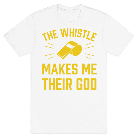 The Whistle Makes Me Their God Mens T-Shirt