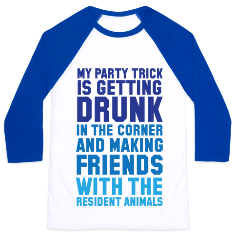 My Party Trick Is Getting Drunk In The Corner And Making Friends With The Resident Animals Baseball Tee