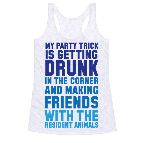 My Party Trick Is Getting Drunk In The Corner And Making Friends With The Resident Animals Racerback Tank Top