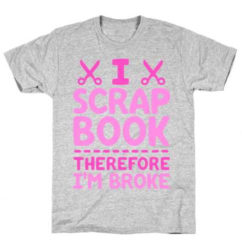 I Scrapbook, Therefore I'm Broke Mens T-Shirt