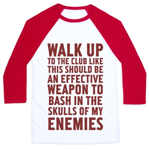 Walk Up To The Club Like This Should Be An Effective Weapon To Bash In The Skulls Of My Enemies Baseball Tee