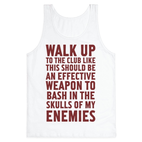 Walk Up To The Club Like This Should Be An Effective Weapon To Bash In The Skulls Of My Enemies Tank Top