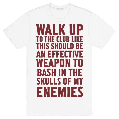 Walk Up To The Club Like This Should Be An Effective Weapon To Bash In The Skulls Of My Enemies Mens T-Shirt