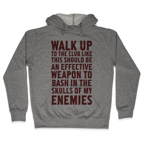 Walk Up To The Club Like This Should Be An Effective Weapon To Bash In The Skulls Of My Enemies Hooded Sweatshirt