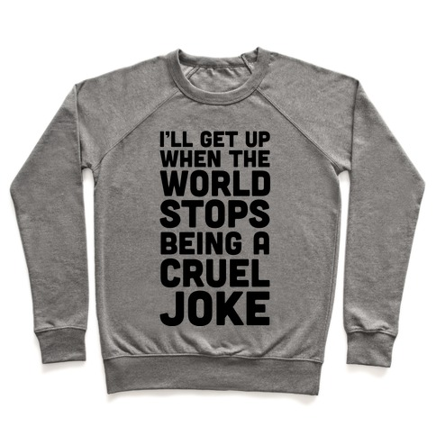 I'll Get Up When The World Stops Being A Cruel Joke Pullover
