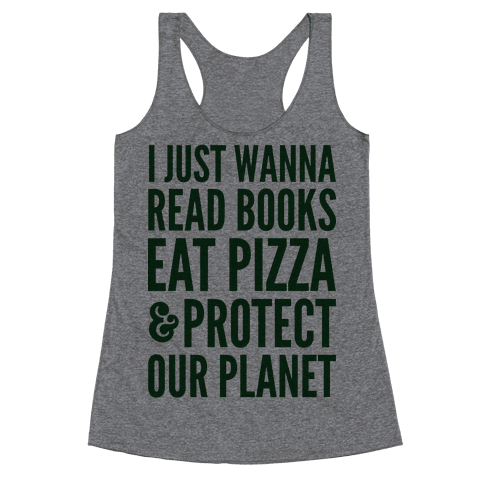 I Just Wanna Read Books, Eat Pizza, & Protect Our Planet Racerback Tank Top