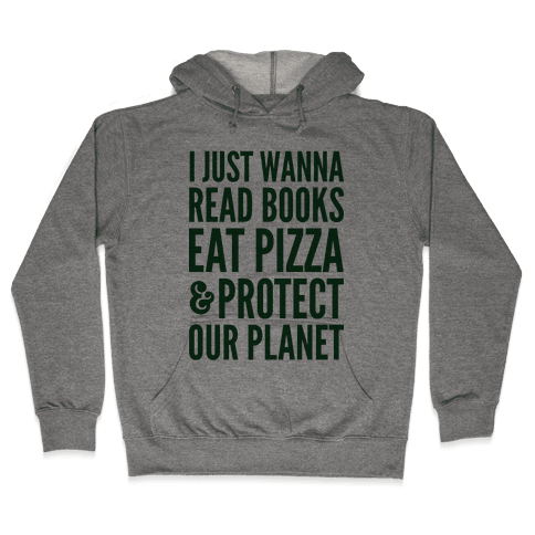 I Just Wanna Read Books, Eat Pizza, & Protect Our Planet Hooded Sweatshirt