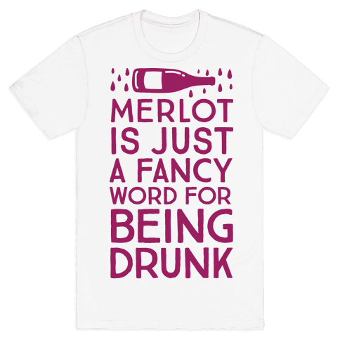 Merlot Is Just A Fancy Word For Being Drunk Mens T-Shirt