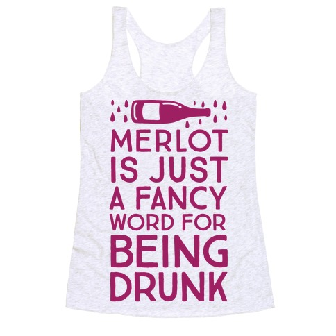 Merlot Is Just A Fancy Word For Being Drunk Racerback Tank Top