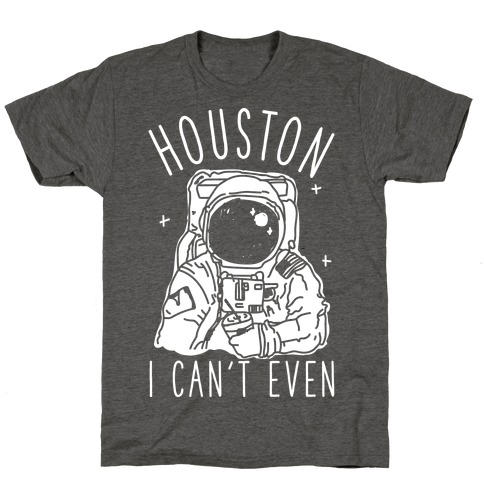 Houston I Can't Even T-Shirt